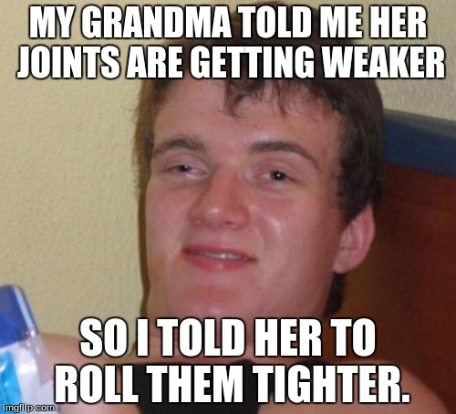 10 Guy Meme | MY GRANDMA TOLD ME HER JOINTS ARE GETTING WEAKER SO I TOLD HER TO ROLL THEM TIGHTER. | image tagged in memes,10 guy | made w/ Imgflip meme maker
