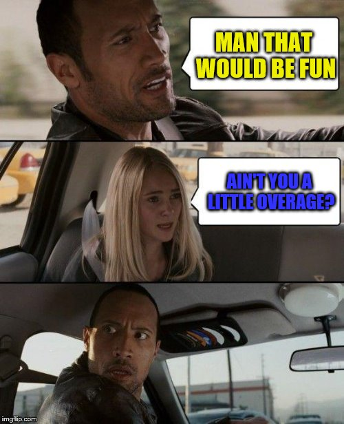 The Rock Driving Meme | MAN THAT WOULD BE FUN AIN'T YOU A LITTLE OVERAGE? | image tagged in memes,the rock driving | made w/ Imgflip meme maker