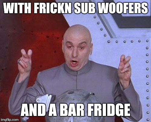 Dr Evil Laser Meme | WITH FRICKN SUB WOOFERS AND A BAR FRIDGE | image tagged in memes,dr evil laser | made w/ Imgflip meme maker