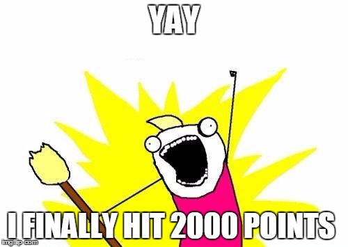 im kinda new here so yay   | YAY I FINALLY HIT 2000 POINTS | image tagged in memes,x all the y | made w/ Imgflip meme maker