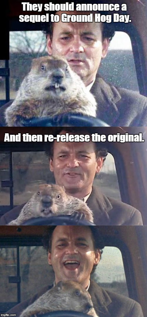 Ground Hog Day Madness | They should announce a sequel to Ground Hog Day. And then re-release the original. | image tagged in ground hog day madness | made w/ Imgflip meme maker