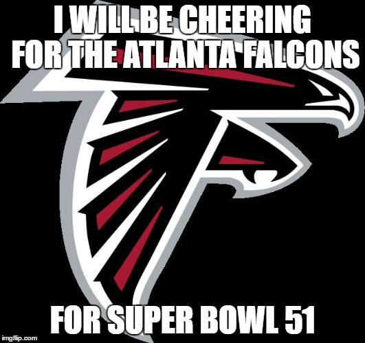 Even if your not a Falcons fan  |  I WILL BE CHEERING FOR THE ATLANTA FALCONS; FOR SUPER BOWL 51 | image tagged in atlanta falcons logo,memes,nfl,nfl memes | made w/ Imgflip meme maker