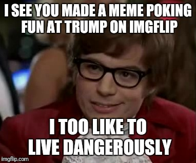 I SEE YOU MADE A MEME POKING FUN AT TRUMP ON IMGFLIP I TOO LIKE TO LIVE DANGEROUSLY | made w/ Imgflip meme maker