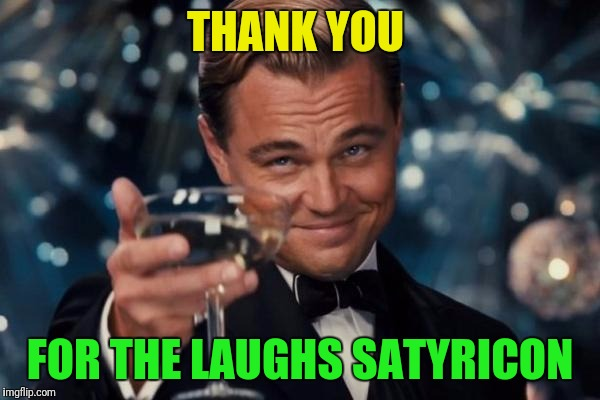 Leonardo Dicaprio Cheers Meme | THANK YOU FOR THE LAUGHS SATYRICON | image tagged in memes,leonardo dicaprio cheers | made w/ Imgflip meme maker