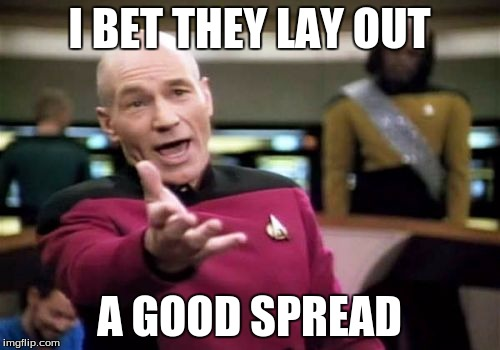 Picard Wtf Meme | I BET THEY LAY OUT A GOOD SPREAD | image tagged in memes,picard wtf | made w/ Imgflip meme maker