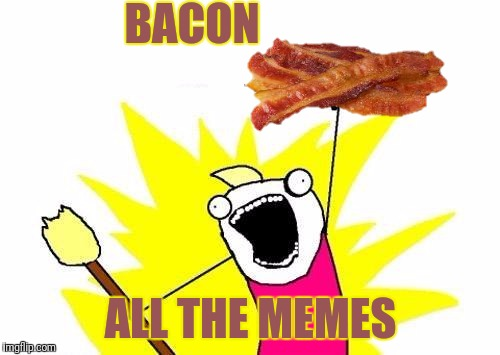 Have you heard it's Bacon Week? | BACON ALL THE MEMES | image tagged in memes,x all the y,bacon week,iwanttobebaconcom | made w/ Imgflip meme maker