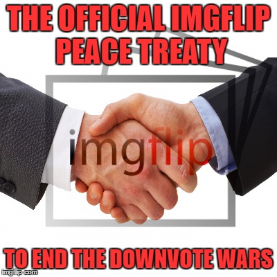 There Will Be Peace. Read More In The Comments | THE OFFICIAL IMGFLIP PEACE TREATY TO END THE DOWNVOTE WARS | image tagged in peace treaty,conservatives,liberals,really guys,has it really come to this | made w/ Imgflip meme maker