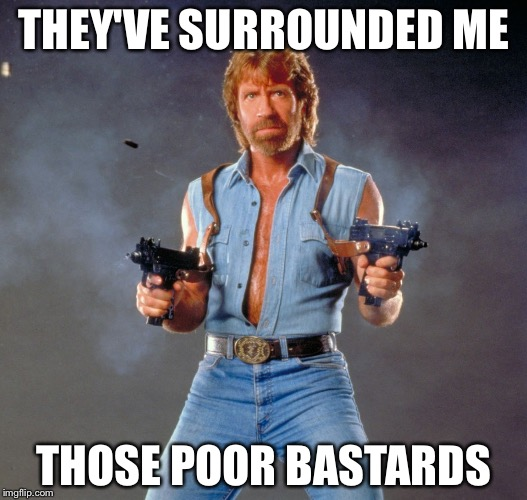 Chuck Norris Guns Meme | THEY'VE SURROUNDED ME THOSE POOR BASTARDS | image tagged in memes,chuck norris guns,chuck norris | made w/ Imgflip meme maker