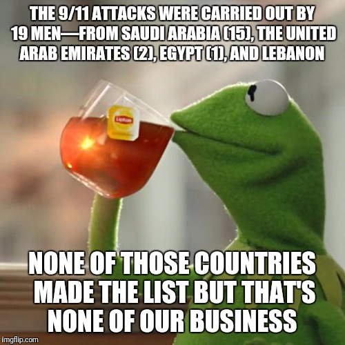 What do the Saudis need to do to get on that list?  | THE 9/11 ATTACKS WERE CARRIED OUT BY 19 MEN—FROM SAUDI ARABIA (15), THE UNITED ARAB EMIRATES (2), EGYPT (1), AND LEBANON NONE OF THOSE COUNT | image tagged in memes,but thats none of my business,kermit the frog,travel ban,immigration,2369 people killed by saudis in the us | made w/ Imgflip meme maker