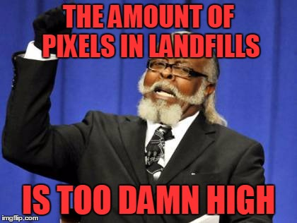 Too Damn High Meme | THE AMOUNT OF PIXELS IN LANDFILLS IS TOO DAMN HIGH | image tagged in memes,too damn high | made w/ Imgflip meme maker