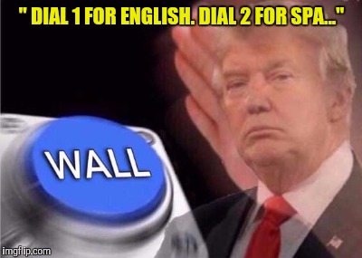 "Trump wall button  | "" DIAL 1 FOR ENGLISH. DIAL 2 FOR SPA..."" 