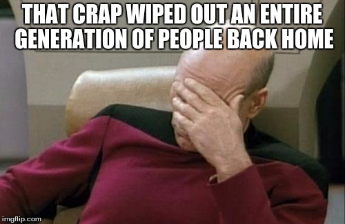 Captain Picard Facepalm Meme | THAT CRAP WIPED OUT AN ENTIRE GENERATION OF PEOPLE BACK HOME | image tagged in memes,captain picard facepalm | made w/ Imgflip meme maker