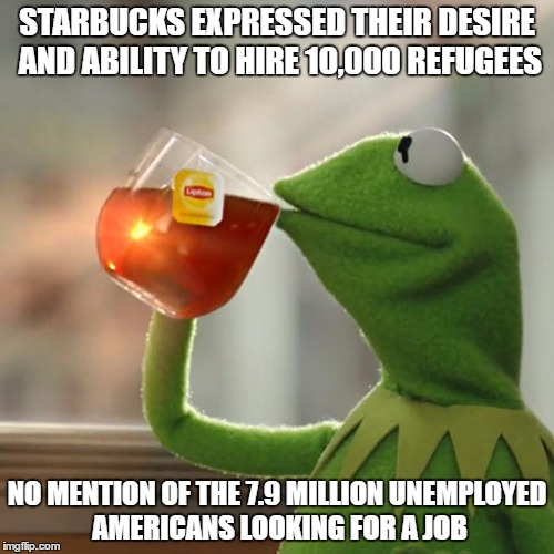 But Thats None Of My Business Meme | STARBUCKS EXPRESSED THEIR DESIRE AND ABILITY TO HIRE 10,000 REFUGEES NO MENTION OF THE 7.9 MILLION UNEMPLOYED AMERICANS LOOKING FOR A JOB | image tagged in memes,but thats none of my business,kermit the frog | made w/ Imgflip meme maker