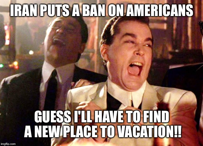 laughing guys | IRAN PUTS A BAN ON AMERICANS GUESS I'LL HAVE TO FIND A NEW PLACE TO VACATION!! | image tagged in laughing guys | made w/ Imgflip meme maker
