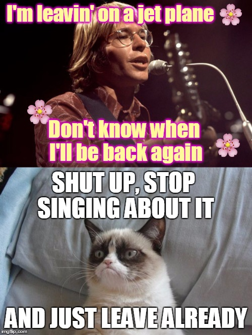 Grumpy Cat Likes to Say Goodbye | I'm leavin' on a jet plane AND JUST LEAVE ALREADY Don't know when I'll be back again SHUT UP, STOP SINGING ABOUT IT | image tagged in memes,grumpy cat,john denver,song lyrics,leaving on a jet plane,grumpy cat vs | made w/ Imgflip meme maker