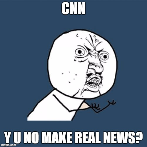 CNN gets more Unrealistic | CNN Y U NO MAKE REAL NEWS? | image tagged in memes,y u no | made w/ Imgflip meme maker