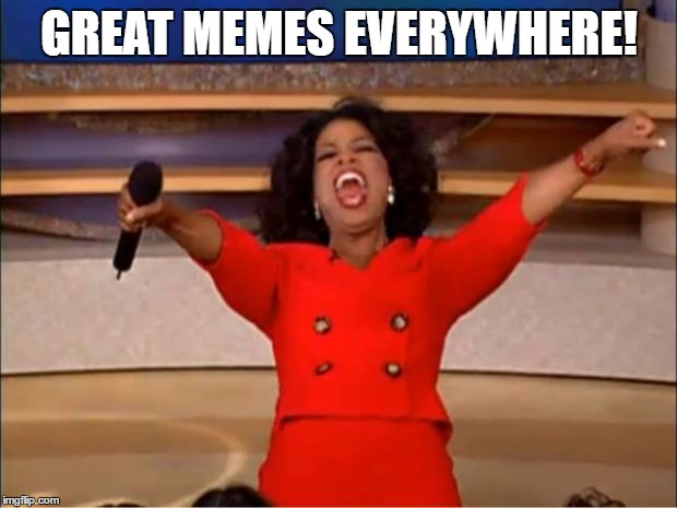 Oprah You Get A Meme | GREAT MEMES EVERYWHERE! | image tagged in memes,oprah you get a | made w/ Imgflip meme maker