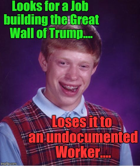 Ok. So who was hoping for a Career, Bussing Tables, washing Dishes or Picking Crops? | Looks for a Job building the Great Wall of Trump.... Loses it to an undocumented Worker.... | image tagged in memes,bad luck brian,trump wall,careers,third world skeptical kid,the most interesting towel in the world | made w/ Imgflip meme maker