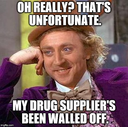 Creepy Condescending Wonka Meme | OH REALLY? THAT'S UNFORTUNATE. MY DRUG SUPPLIER'S BEEN WALLED OFF. | image tagged in memes,creepy condescending wonka | made w/ Imgflip meme maker
