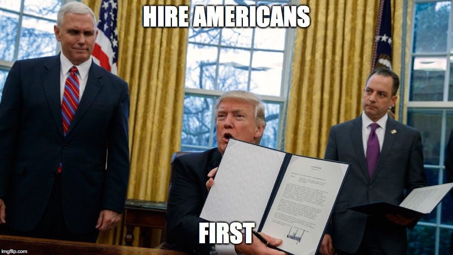 trump executive orders | HIRE AMERICANS FIRST | image tagged in trump executive orders | made w/ Imgflip meme maker
