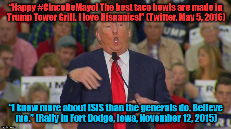 "Trump in his own words. | ""Happy #CincoDeMayo! The best taco bowls are made in Trump Tower Grill. I love Hispanics!"" (Twitter, May 5, 2016) ""I know more about ISIS th 