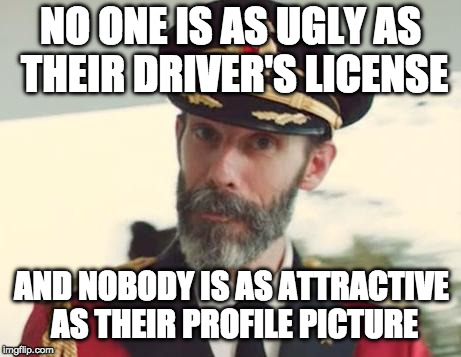 Never trust a selfie from above. | NO ONE IS AS UGLY AS THEIR DRIVER'S LICENSE AND NOBODY IS AS ATTRACTIVE AS THEIR PROFILE PICTURE | image tagged in captain obvious,profile,facebook,dmv,bacon | made w/ Imgflip meme maker