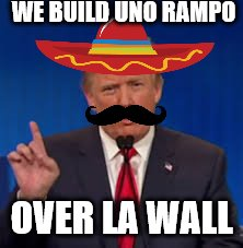 Mexican Trump | WE BUILD UNO RAMPO OVER LA WALL | image tagged in trump,trump wall | made w/ Imgflip meme maker