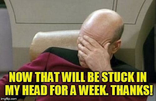 Captain Picard Facepalm Meme | NOW THAT WILL BE STUCK IN MY HEAD FOR A WEEK. THANKS! | image tagged in memes,captain picard facepalm | made w/ Imgflip meme maker