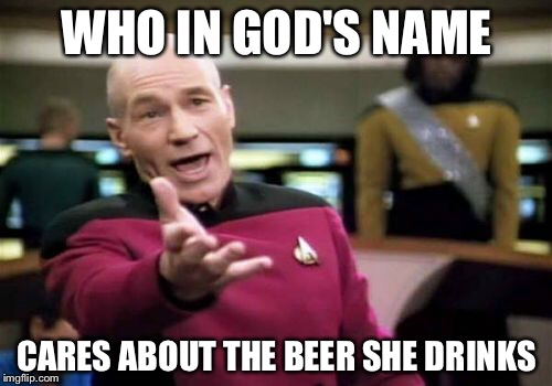 Picard Wtf Meme | WHO IN GOD'S NAME CARES ABOUT THE BEER SHE DRINKS | image tagged in memes,picard wtf | made w/ Imgflip meme maker