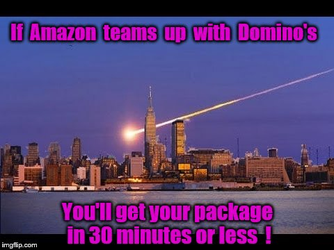 Amazon with Domino's delivery would be amazing ! | If  Amazon  teams  up  with  Domino's You'll get your package in 30 minutes or less  ! | image tagged in amazon,memes,delivery,dominos,drones,amazon echo | made w/ Imgflip meme maker