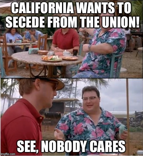 See Nobody Cares Meme | CALIFORNIA WANTS TO SECEDE FROM THE UNION! SEE, NOBODY CARES | image tagged in memes,see nobody cares | made w/ Imgflip meme maker