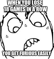 Sweaty Concentrated Rage Face | WHEN YOU LOSE 18 GAMES IN A ROW YOU GET FURIOUS EASILY | image tagged in memes,sweaty concentrated rage face | made w/ Imgflip meme maker