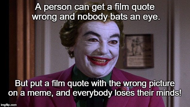 And everybody loses their minds!  | A person can get a film quote wrong and nobody bats an eye. But put a film quote with the wrong picture on a meme, and everybody loses their | image tagged in and everybody loses their minds,the joker | made w/ Imgflip meme maker
