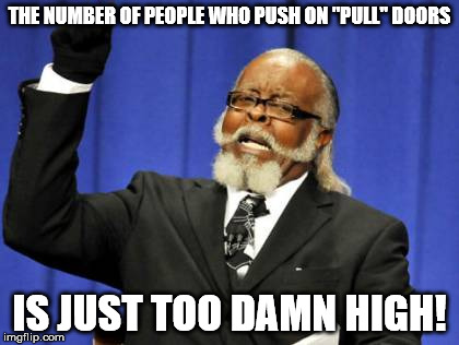 "Too Damn High Meme | THE NUMBER OF PEOPLE WHO PUSH ON ""PULL"" DOORS IS JUST TOO DAMN HIGH! 