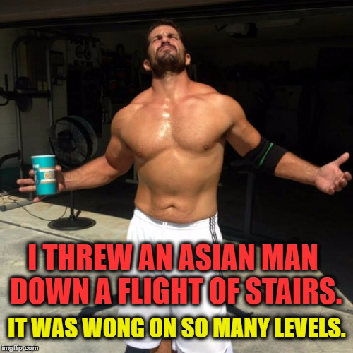 Asia Strong...... | I THREW AN ASIAN MAN DOWN A FLIGHT OF STAIRS. IT WAS WONG ON SO MANY LEVELS. | image tagged in asia,china,fighting,beer,male | made w/ Imgflip meme maker