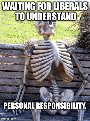 Waiting Skeleton Meme | WAITING FOR LIBERALS TO UNDERSTAND PERSONAL RESPONSIBILITY. | image tagged in memes,waiting skeleton | made w/ Imgflip meme maker