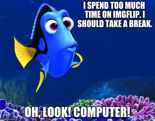 Dory | I SPEND TOO MUCH TIME ON IMGFLIP. I SHOULD TAKE A BREAK. OH, LOOK! COMPUTER! | image tagged in dory,imgflip,break,computer | made w/ Imgflip meme maker