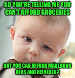 I seriously just seen a girl  post back to back statuses needing a ride. The 1st to the food bank, the 2nd to get booze & smokes | SO YOU'RE TELLING ME YOU CAN'T AFFORD GROCERIES BUT YOU CAN AFFORD MARLBORO REDS AND HEINEKEN? | image tagged in memes,skeptical baby | made w/ Imgflip meme maker