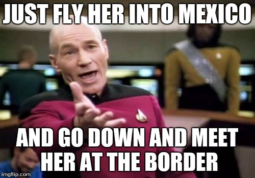 Picard Wtf Meme | JUST FLY HER INTO MEXICO AND GO DOWN AND MEET HER AT THE BORDER | image tagged in memes,picard wtf | made w/ Imgflip meme maker