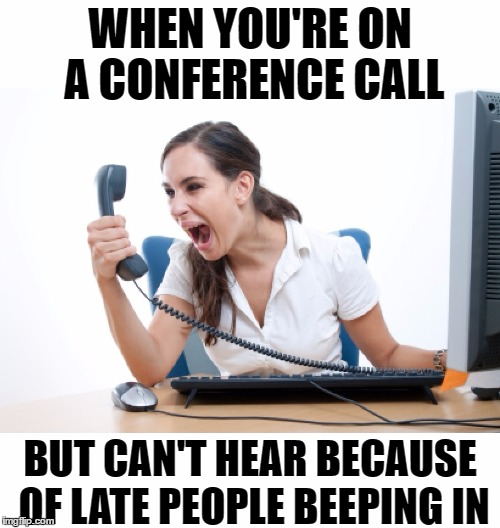 Being punctual is being considerate | WHEN YOU'RE ON A CONFERENCE CALL BUT CAN'T HEAR BECAUSE OF LATE PEOPLE BEEPING IN | image tagged in memes,funny,business,conference call,phone,call | made w/ Imgflip meme maker