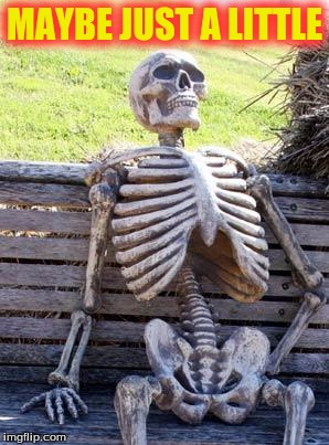 Waiting Skeleton Meme | MAYBE JUST A LITTLE | image tagged in memes,waiting skeleton | made w/ Imgflip meme maker