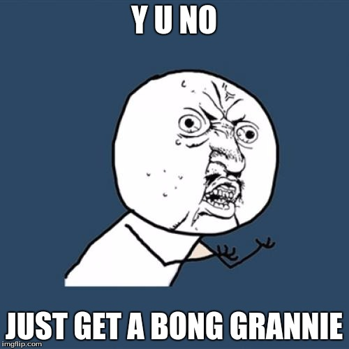 Y U No Meme | Y U NO JUST GET A BONG GRANNIE | image tagged in memes,y u no | made w/ Imgflip meme maker