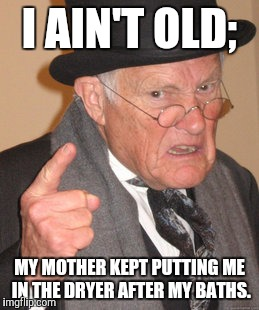 Back In My Day Meme | I AIN'T OLD; MY MOTHER KEPT PUTTING ME IN THE DRYER AFTER MY BATHS. | image tagged in memes,back in my day | made w/ Imgflip meme maker