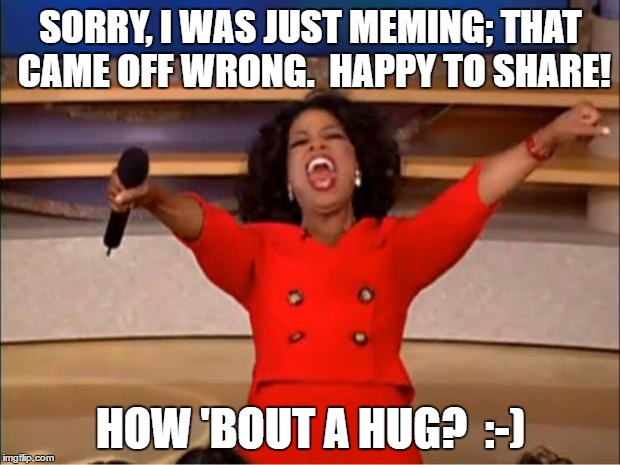 Oprah You Get A Meme | SORRY, I WAS JUST MEMING; THAT CAME OFF WRONG.  HAPPY TO SHARE! HOW 'BOUT A HUG?  :-) | image tagged in memes,oprah you get a | made w/ Imgflip meme maker