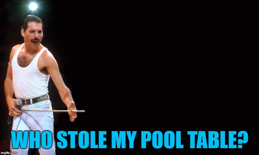 He'd play it all dayo... | WHO STOLE MY POOL TABLE? | image tagged in queen freddy mercury,memes,music,freddie mercury,pool | made w/ Imgflip meme maker