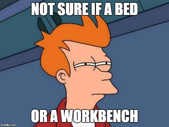 Futurama Fry Meme | NOT SURE IF A BED OR A WORKBENCH | image tagged in memes,futurama fry | made w/ Imgflip meme maker