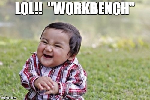 "Evil Toddler Meme | LOL!!  ""WORKBENCH"" 