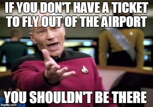To all the Protesters at the Airport angry at Trump's Temporary Ban on Immigration from 7 countries  | IF YOU DON'T HAVE A TICKET TO FLY OUT OF THE AIRPORT YOU SHOULDN'T BE THERE | image tagged in memes,picard wtf,donald trump | made w/ Imgflip meme maker