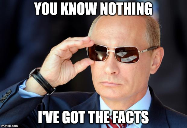 Putin with sunglasses | YOU KNOW NOTHING I'VE GOT THE FACTS | image tagged in putin with sunglasses,facebook problems,politics | made w/ Imgflip meme maker