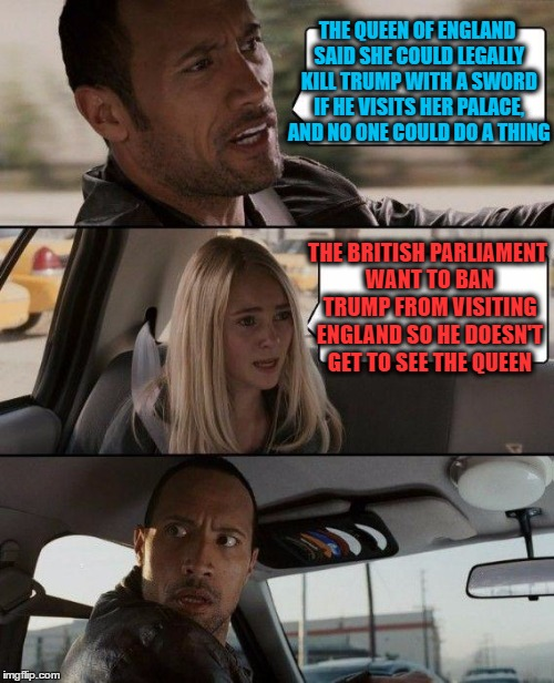 The Rock Driving Meme | THE QUEEN OF ENGLAND SAID SHE COULD LEGALLY KILL TRUMP WITH A SWORD IF HE VISITS HER PALACE, AND NO ONE COULD DO A THING THE BRITISH PARLIAM | image tagged in memes,the rock driving | made w/ Imgflip meme maker